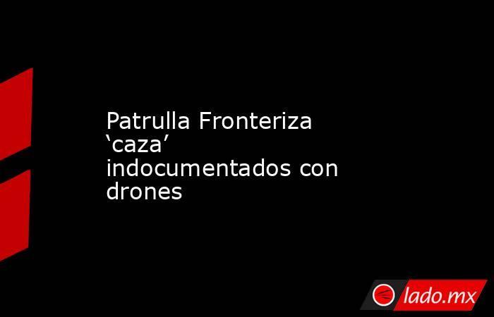 Patrulla Fronteriza 'caza' indocumentados con drones. Noticias en tiempo real