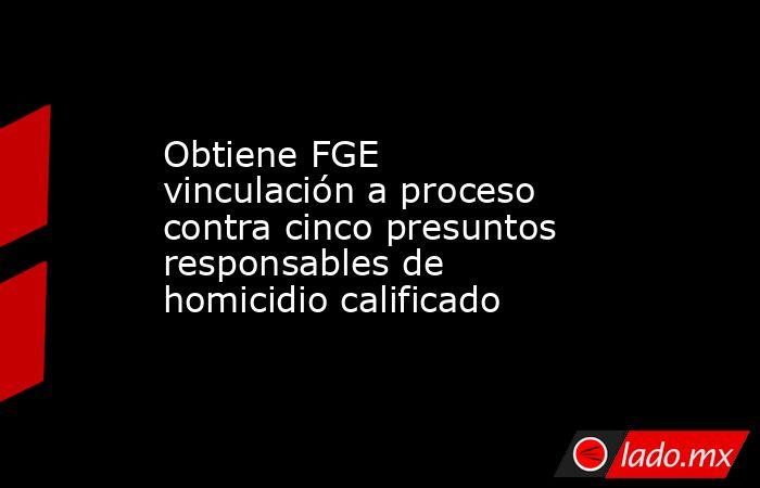 Obtiene FGE vinculación a proceso contra cinco presuntos responsables de homicidio calificado. Noticias en tiempo real