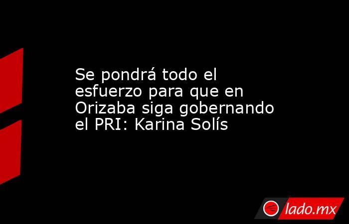 Se pondrá todo el esfuerzo para que en Orizaba siga gobernando el PRI: Karina Solís. Noticias en tiempo real