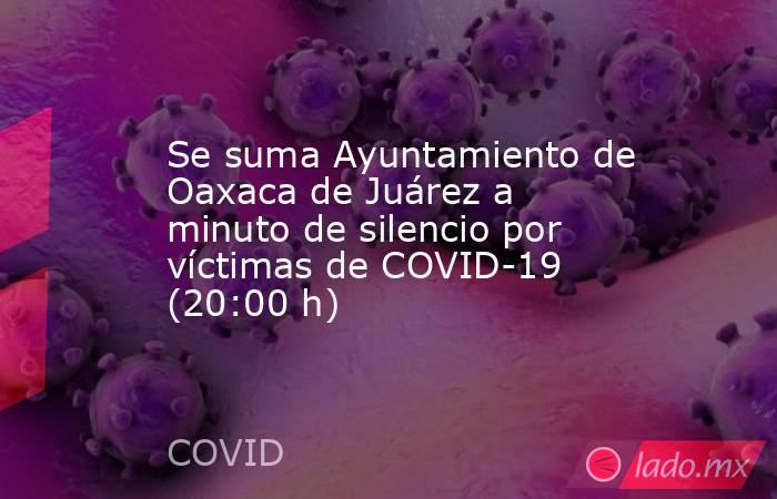 Se suma Ayuntamiento de Oaxaca de Juárez a minuto de silencio por víctimas de COVID-19 (20:00 h). Noticias en tiempo real