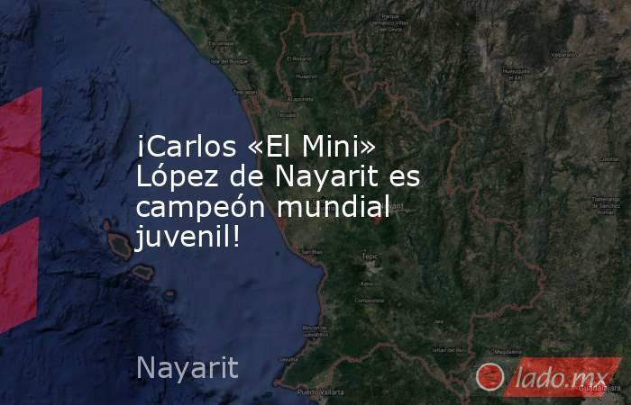 ¡Carlos «El Mini» López de Nayarit es campeón mundial juvenil!. Noticias en tiempo real