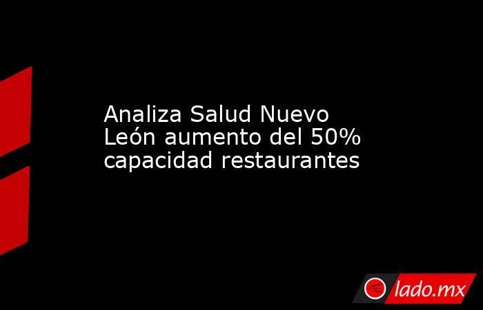 Analiza Salud Nuevo León aumento del 50% capacidad restaurantes. Noticias en tiempo real