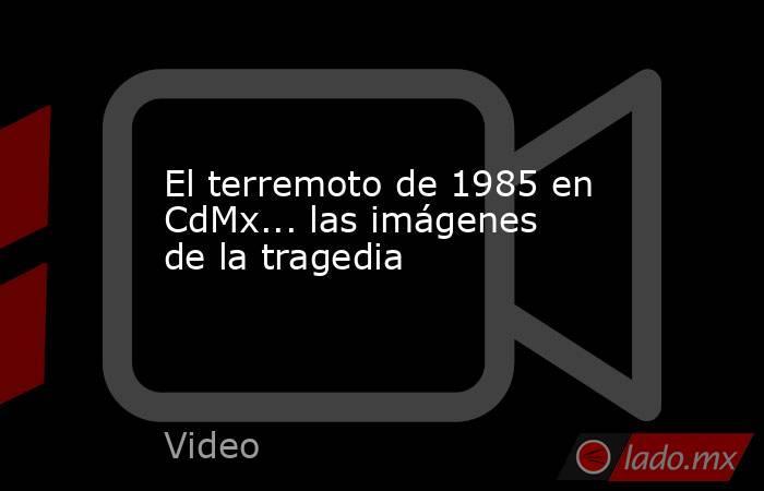 El terremoto de 1985 en CdMx... las imágenes de la tragedia. Noticias en tiempo real