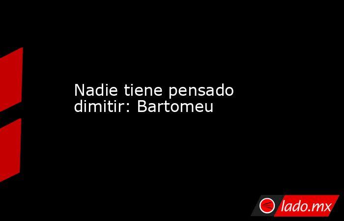 Nadie tiene pensado dimitir:Bartomeu . Noticias en tiempo real