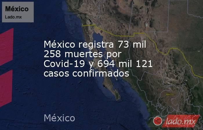 México registra 73 mil 258 muertes por Covid-19 y 694 mil 121 casos confirmados. Noticias en tiempo real