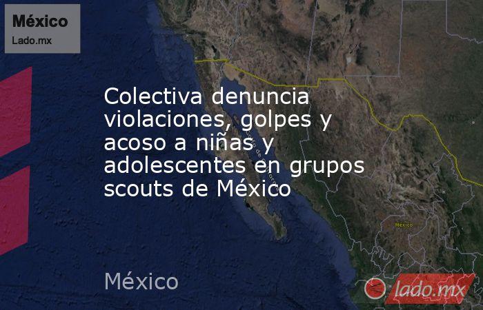 Colectiva denuncia violaciones, golpes y acoso a niñas y adolescentes en grupos scouts de México. Noticias en tiempo real