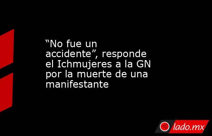 """""""No fue un accidente"""", responde el Ichmujeres a la GN por la muerte de una manifestante. Noticias en tiempo real"""
