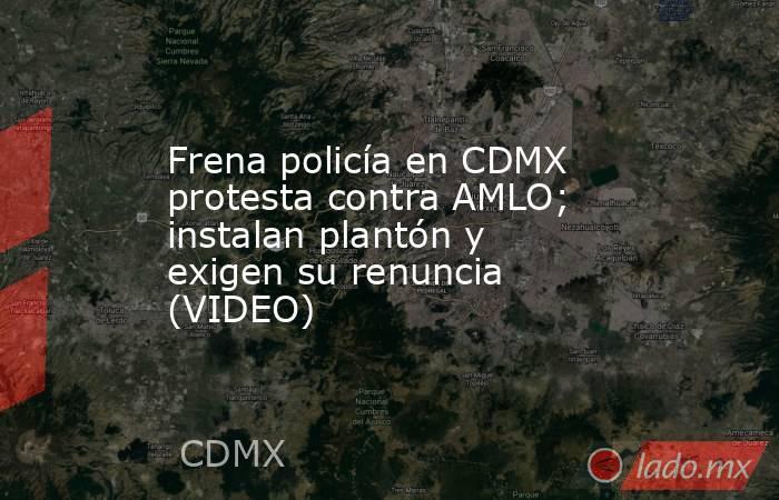 Frena policía en CDMX protesta contra AMLO; instalan plantón y exigen su renuncia (VIDEO). Noticias en tiempo real