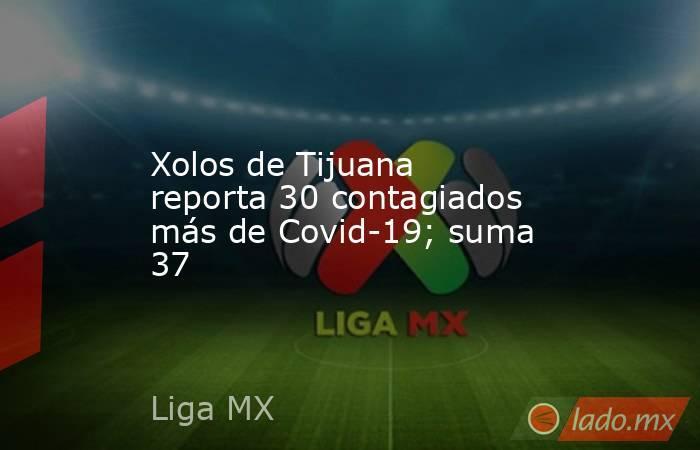 Xolos de Tijuana reporta 30 contagiados más de Covid-19; suma 37. Noticias en tiempo real