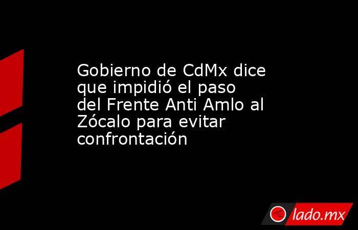 Gobierno de CdMx dice que impidió el paso del Frente Anti Amlo al Zócalo para evitar confrontación. Noticias en tiempo real