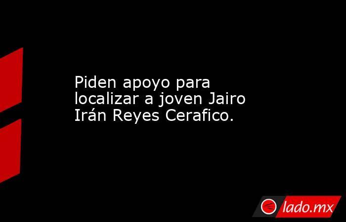 Piden apoyo para localizar a joven Jairo Irán Reyes Cerafico.. Noticias en tiempo real