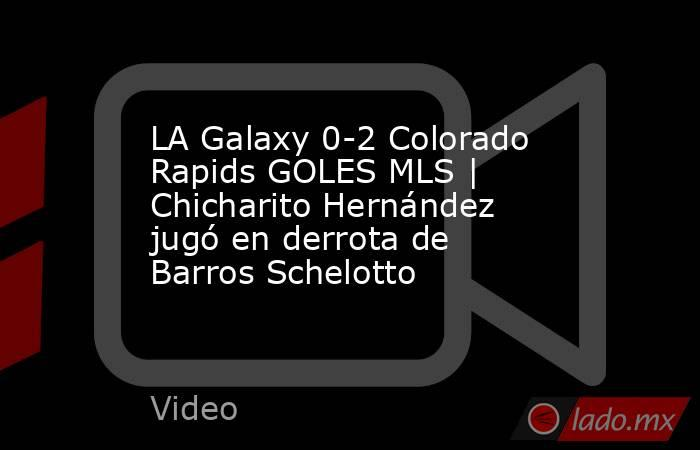LA Galaxy 0-2 Colorado Rapids GOLES MLS | Chicharito Hernández jugó en derrota de Barros Schelotto. Noticias en tiempo real