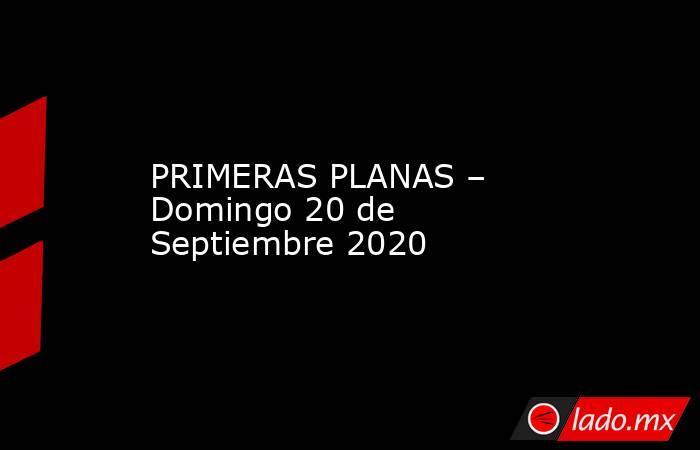 PRIMERAS PLANAS – Domingo 20 de Septiembre 2020. Noticias en tiempo real