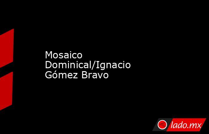 Mosaico Dominical/Ignacio Gómez Bravo. Noticias en tiempo real