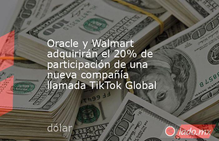 Oracle y Walmart adquirirán el 20% de participación de una nueva compañía llamada TikTok Global. Noticias en tiempo real