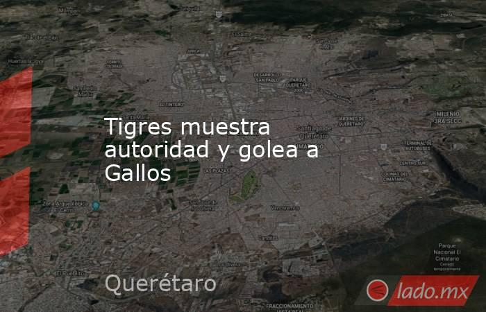 Tigres muestra autoridad y golea a Gallos. Noticias en tiempo real