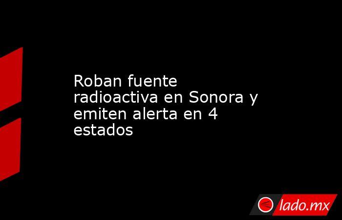 Roban fuente radioactiva en Sonora y emiten alerta en 4 estados. Noticias en tiempo real