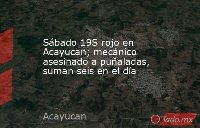 Sábado 19S rojo en Acayucan; mecánico asesinado a puñaladas, suman seis en el día. Noticias en tiempo real