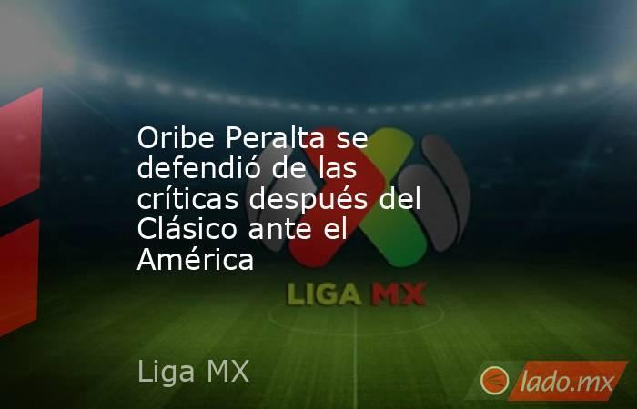 Oribe Peralta se defendió de las críticas después del Clásico ante el América. Noticias en tiempo real