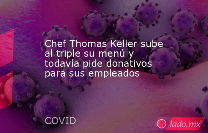 Chef Thomas Keller sube al triple su menú y todavía pide donativos para sus empleados. Noticias en tiempo real