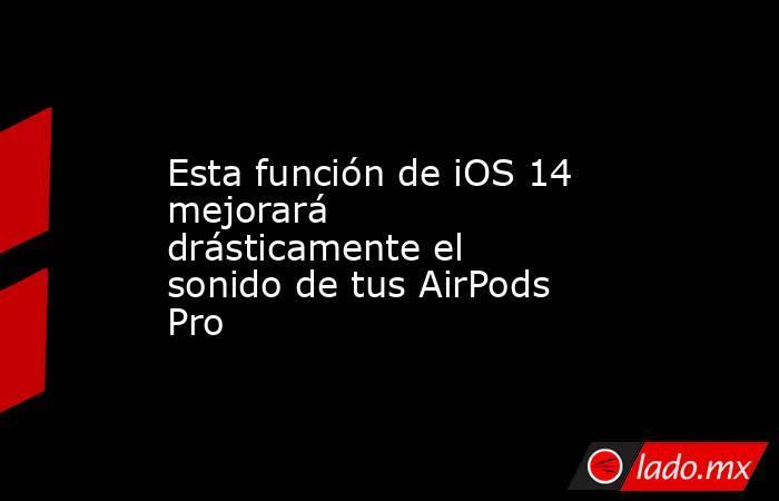 Esta función de iOS 14 mejorará drásticamente el sonido de tus AirPods Pro. Noticias en tiempo real