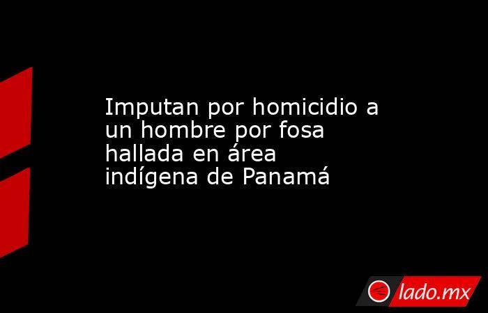 Imputan por homicidio a un hombre por fosa hallada en área indígena de Panamá. Noticias en tiempo real