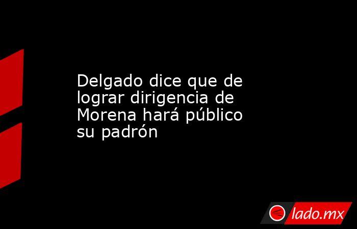 Delgado dice que de lograr dirigencia de Morena hará público su padrón. Noticias en tiempo real
