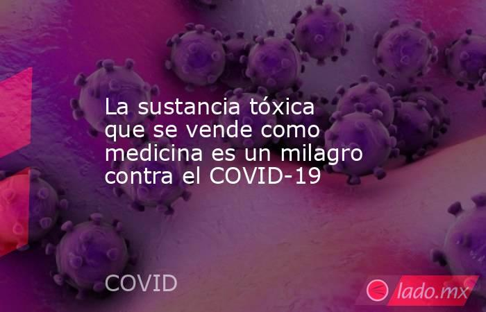 La sustancia tóxica que se vende como medicina es un milagro contra el COVID-19. Noticias en tiempo real