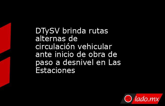 DTySV brinda rutas alternas de circulación vehicular ante inicio de obra de paso a desnivel en Las Estaciones. Noticias en tiempo real