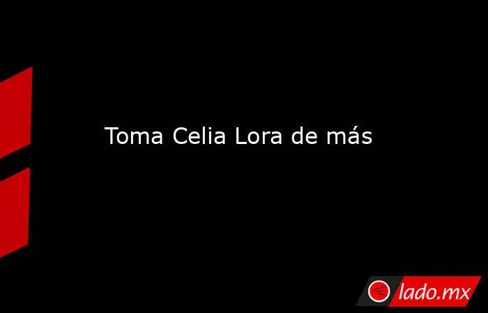 Toma Celia Lora de más. Noticias en tiempo real