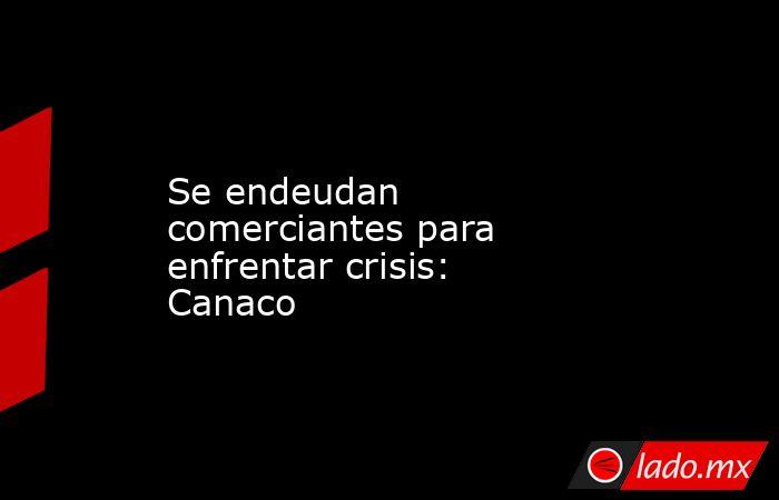 Se endeudan comerciantes para enfrentar crisis: Canaco. Noticias en tiempo real
