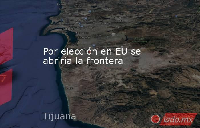 Por elección en EU se abriría la frontera. Noticias en tiempo real