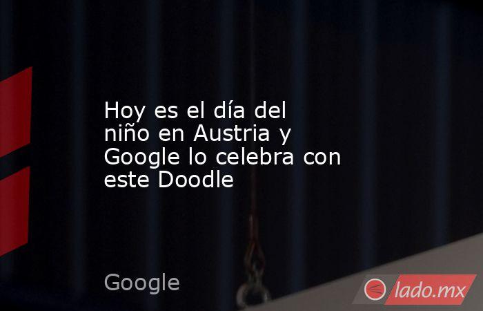 Hoy es el día del niño en Austria y Google lo celebra con este Doodle. Noticias en tiempo real