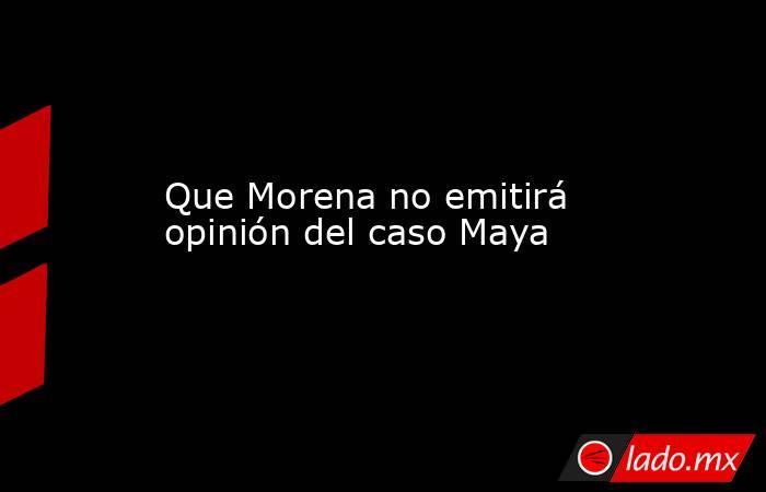 Que Morena no emitirá opinión del caso Maya. Noticias en tiempo real