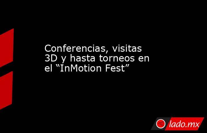 """Conferencias, visitas 3D y hasta torneos en el """"InMotion Fest"""". Noticias en tiempo real"""
