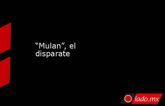 """""""Mulan"""", el disparate. Noticias en tiempo real"""