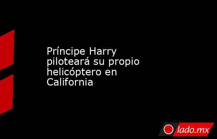 Príncipe Harry piloteará su propio helicóptero en California. Noticias en tiempo real
