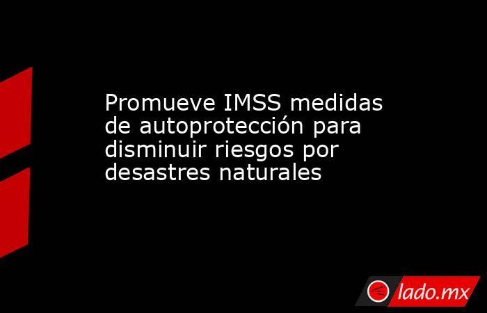 Promueve IMSS medidas de autoprotección para disminuir riesgos por desastres naturales. Noticias en tiempo real