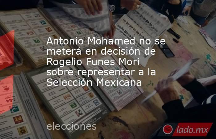 Antonio Mohamed no se meterá en decisión de Rogelio Funes Mori sobre representar a la Selección Mexicana. Noticias en tiempo real