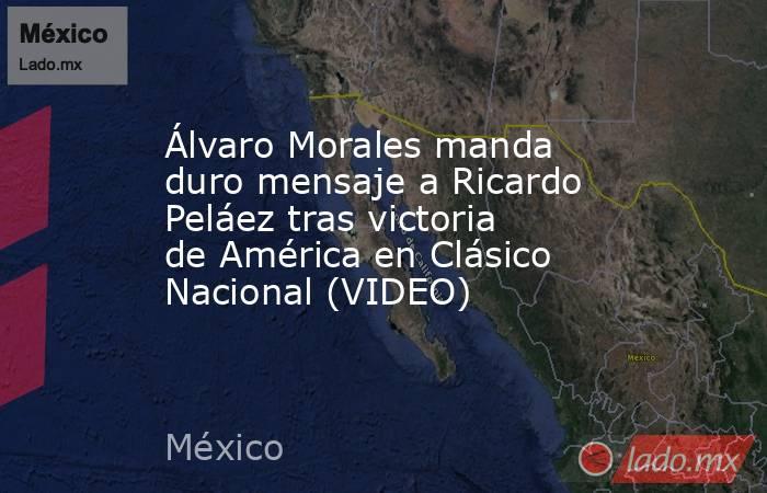 Álvaro Morales manda duro mensaje a Ricardo Peláez tras victoria de América en Clásico Nacional (VIDEO). Noticias en tiempo real