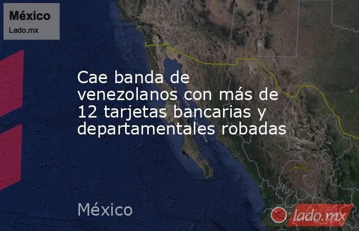 Cae banda de venezolanos con más de 12 tarjetas bancarias y departamentales robadas. Noticias en tiempo real