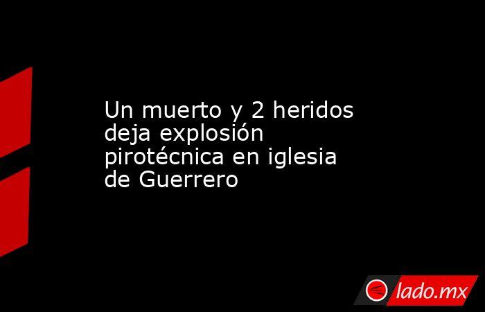 Un muerto y 2 heridos deja explosión pirotécnica en iglesia de Guerrero. Noticias en tiempo real