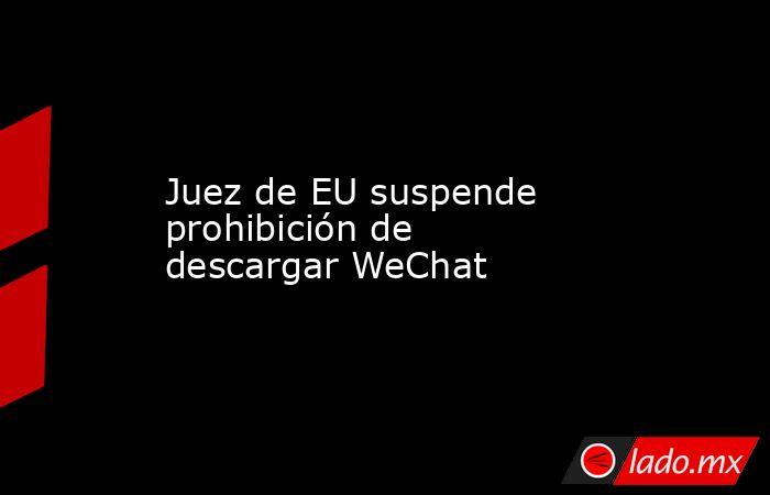 Juez de EU suspende prohibición de descargar WeChat. Noticias en tiempo real