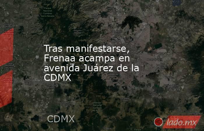 Tras manifestarse, Frenaa acampa en avenida Juárez de la CDMX. Noticias en tiempo real