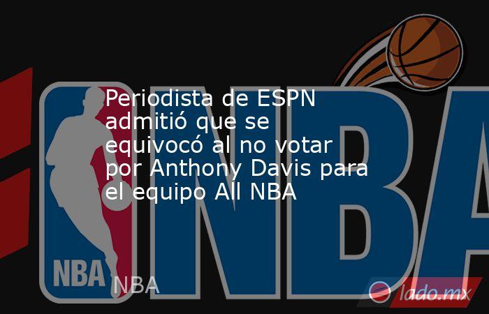 Periodista de ESPN admitió que se equivocó al no votar por Anthony Davis para el equipo All NBA. Noticias en tiempo real