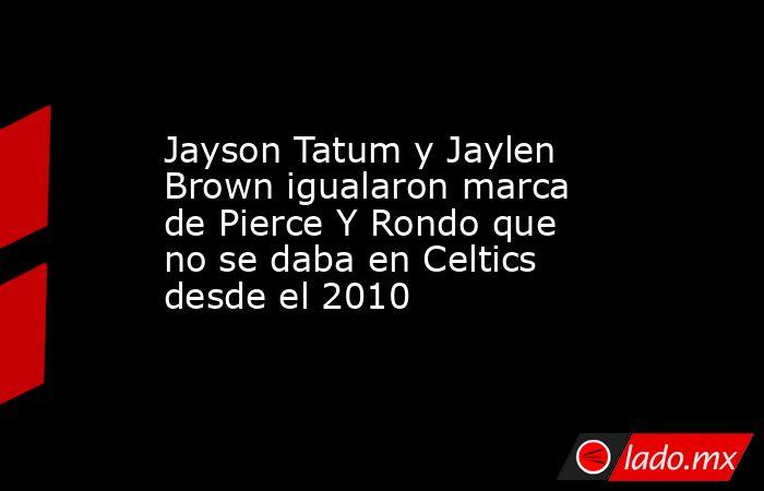 Jayson Tatum y Jaylen Brown igualaron marca de Pierce Y Rondo que no se daba en Celtics desde el 2010. Noticias en tiempo real