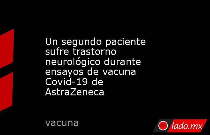 Un segundo paciente sufre trastorno neurológico durante ensayos de vacuna Covid-19 de AstraZeneca . Noticias en tiempo real