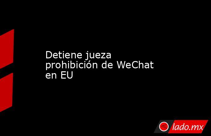 Detiene jueza prohibición de WeChat en EU. Noticias en tiempo real