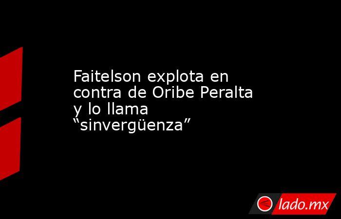 """Faitelson explota en contra de Oribe Peralta y lo llama """"sinvergüenza"""". Noticias en tiempo real"""