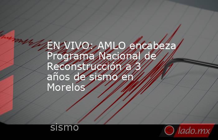 EN VIVO: AMLO encabeza Programa Nacional de Reconstrucción a 3 años de sismo en Morelos. Noticias en tiempo real